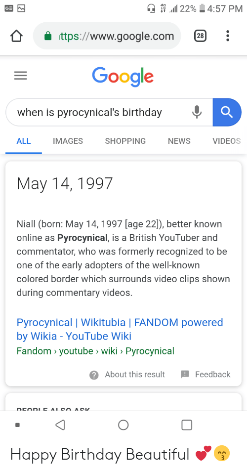Beautiful, Birthday, and Google: ..ll 22%  4:57 PM  ttps://www.google.com2B:  Google  when is pyrocynical's birthday  IMAGES  SHOPPING  NEWS  VIDEOS  ALL  May 14, 1997  Niall (born: May 14, 1997 [age 22]), better known  online as Pyrocynical, is a British YouTuber and  commentator, who was formerly recognized to be  one of the early adopters of the well-known  colored border which surrounds video clips shown  during commentary videos.  Pyrocynical | Wikitubia | FANDOM powered  by Wikia - YouTube Wiki  Fandom > youtube wiki> Pyrocynical  ?About this result Feedback Happy Birthday Beautiful 💕😙