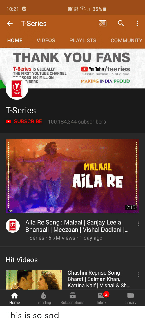 Community, Videos, and youtube.com: ll 85%  Vo)  LTE  10:21  T-Series  HOME  VIDEOS  PLAYLISTS  COMMUNITY  THANK YOU FANS  T-Series IS GLOBALLY  THE FIRST YOUTUBE CHANNEL  CROSS 100 MILLION  RIBERS  YouTube/tseries  100 million+ subscribers | 70 billion+ views  TA  MAKING INDIA PROUD  SERIES  T-Series  SUBSCRIBE 100,184,344 subscribers  MALAAL  AILA RE  2:15  HD  Aila Re Song: Malaal | Sanjay Leela  Bhansali | Meezaan | Vishal Dadlani |..  T-Series 5.7M views 1 day ago  Hit Videos  Chashni Reprise Song|  Bharat | Salman Khan,  Katrina Kaif | Vishal & Sh...  2  Subscriptions  Inbox  Library  Home  Trending This is so sad
