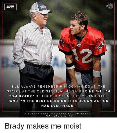Memes, Toms, and Moist: LL ALWAYS REMEMBER HI  COMING DOWN THE  STAIRS AT THE OLD STADIUM  E SAID  TO ME HI. I'M  TOM BRADY.' HE LOOKED ME  IN THE EYE AND SAID  'AND I'M THE BEST DECISION THIS ORGANIZATION  HAS EVER MADE.  ROBERT KRAFT ON DRAFTING TOM BRADY  VIA REAL SPORTS Brady makes me moist