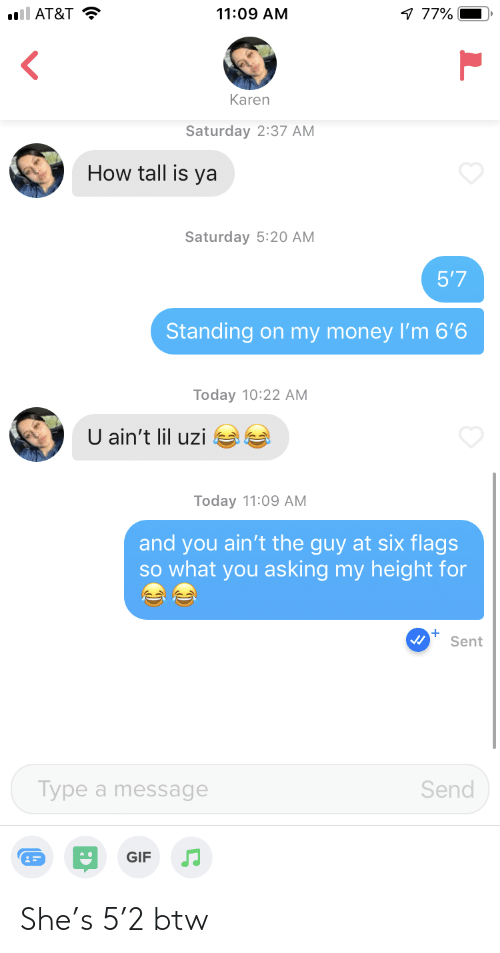 Gif, Money, and At&t: ll AT&T  11:09 AM  77%  Karen  Saturday 2:37 AM  How tall is ya  Saturday 5:20 AM  5'7  Standing on my money I'm 6'6  Today 10:22 AM  U ain't lil uzi  Today 11:09 AM  and you ain't the guy at six flags  SO what you asking my height for  Sent  Type a message  Send  GIF She's 5'2 btw