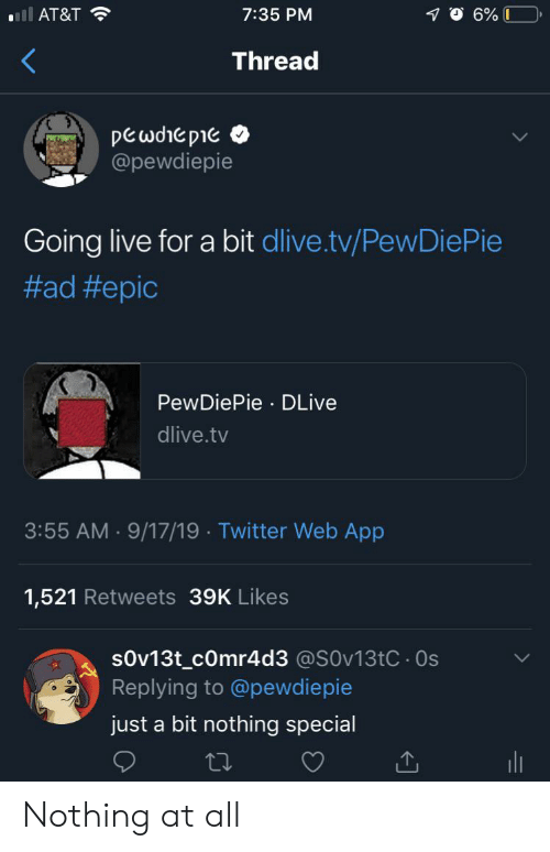 Twitter, At&t, and Live: ll AT&T  7:35 PM  6% 0  Thread  pewdrepie  @pewdiepie  Going live for a bit dlive.tv/PewDiePie  #ad #epic  PewDiePie DLive  dlive.tv  3:55 AM 9/17/19 Twitter Web App  1,521 Retweets 39K Likes  sOv13t_cOmr4d3 @SOv13tC. 0s  Replying to @pewdiepie  just a bit nothing special Nothing at all