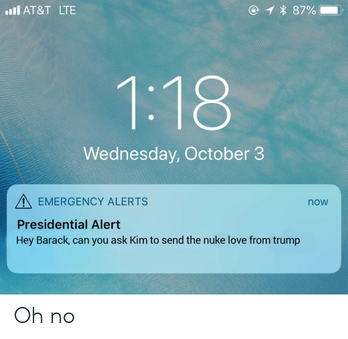 Love, At&t, and Trump: ll AT&T LTE  Wednesday, October 3  EMERGENCY ALERTS  Presidential Alert  Hey Barack, can you ask Kim to send the nuke love from trump  now Oh no