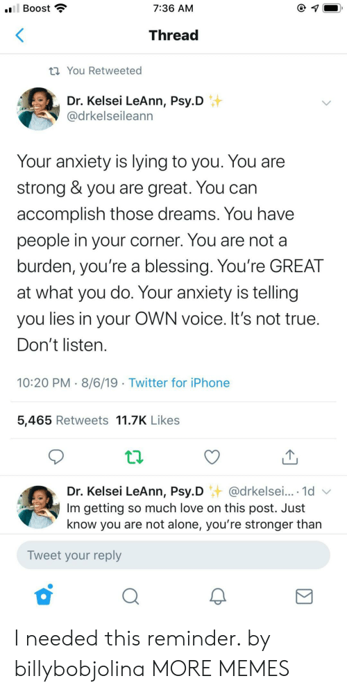 Being Alone, Dank, and Iphone: ll Boost  7:36 AM  Thread  ti You Retweeted  Dr. Kelsei LeAnn, Psy.D  @drkelseileann  Your anxiety is lying to you. You are  strong & you are great. You can  accomplish those dreams. You have  people in your corner. You are not a  burden, you're a blessing. You're GREAT  at what you do. Your anxiety is telling  you lies in your OWN voice. It's not true.  Don't listen.  10:20 PM 8/6/19 Twitter for iPhone  5,465 Retweets 11.7K Likes  Dr. Kelsei LeAnn, Psy.D @drkelsei... 1d  Im getting so much love on this post. Just  know you are not alone, you're stronger than  Tweet your reply I needed this reminder. by billybobjolina MORE MEMES