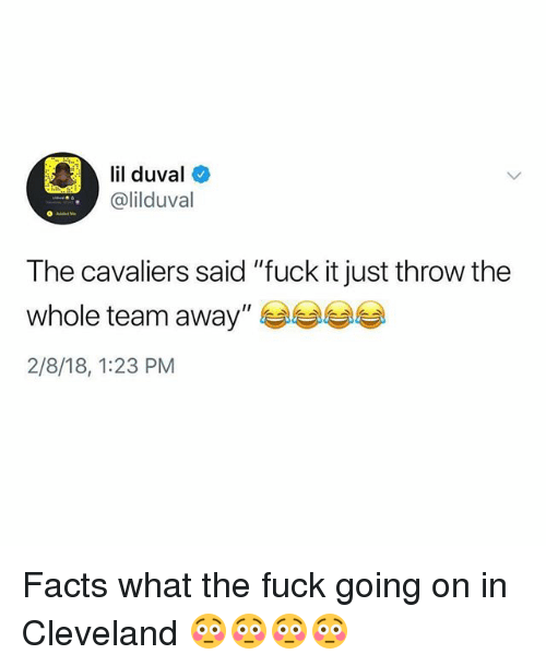 "Facts, Funny, and Lil Duval: ll duval  lil duval  @lilduval  The cavaliers said ""fuck it just throw the  whole team away""季季季季  2/8/18, 1:23 PM Facts what the fuck going on in Cleveland 😳😳😳😳"