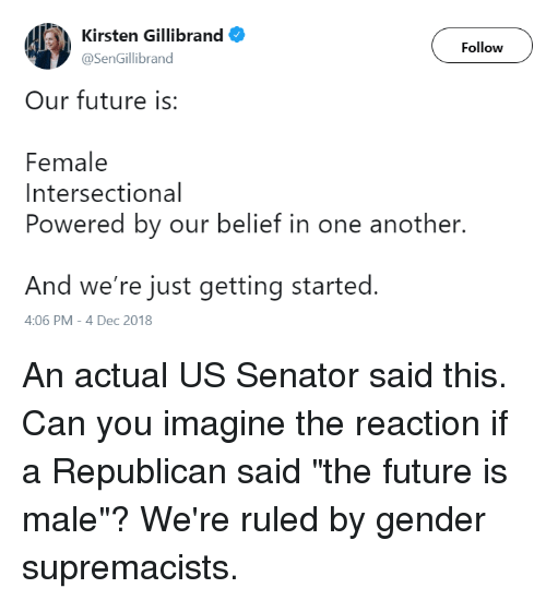 Future, Belief, and Kirsten Gillibrand: ll') Kirsten Gillibrand  Follow  @SenGillibrand  Our future is:  Female  Intersectional  Powered by our belief in one another.  And we're just getting started.  4:06 PM-4 Dec 2018