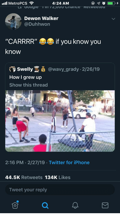"Iphone, Twitter, and How: ll MetroPCS  4:24 AM  Dewon Walker  @Duhhwon  ""CARRRR""  know  if you know you  Swelly@wavy_grady - 2/26/19  How I grew up  Show this thread  2:16 PM 2/27/19 Twitter for iPhone  44.5K Retweets 134K Likes  Tweet your reply  LO"