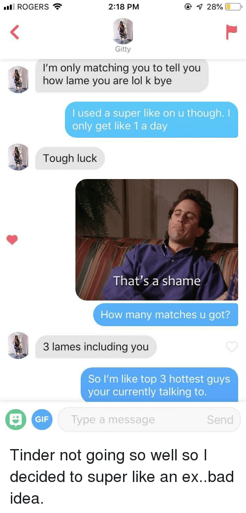 Bad, Gif, and Lol: ll ROGERS  2:18 PM  Gitty  I'm only matching you to tell you  how lame you are lol k bye  I used a super like on u though.I  only get like 1 a day  Tough luck  That's a shame  How many matches u got?  3 lames including you  So I'm like top 3 hottest guys  your currently talking to  GIF  Type a message  Send Tinder not going so well so I decided to super like an ex..bad idea.