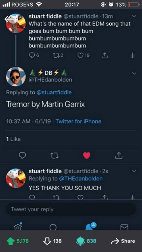 Iphone, Martin, and Twitter: ll ROGERS  20:17  13%  stuart fiddle @stuartfiddle 13m  What's the name of that EDM song that  goes bum bum bum bum  bumbumbumbumbum  bumbumbumbumbum  96  19  t2  DB  @THEdanbolden  Replying to @stuartfiddle  Tremor by Martin Garrix  10:37 AM 6/1/19 Twitter for iPhone  1 Like  stuart fiddle @stuartfiddle 2s  Replying to @THEdanbolden  YES THANK YOU SO MUCH  Tweet your reply  4  Share  5,178  138  838