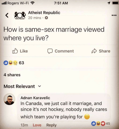 Hockey, Love, and Marriage: ll Rogers Wi-Fi  7:51 AM  Atheist Republic  0 mins a  How is same-sex marriage viewed  where you live?  Like  Comment  Share  4 shares  Most Relevant v  Adnan Karavelic  In Canada, we just call it marriage, and  since it's not hockey, nobody really cares  which team you're playing for  13m Love Reply  045