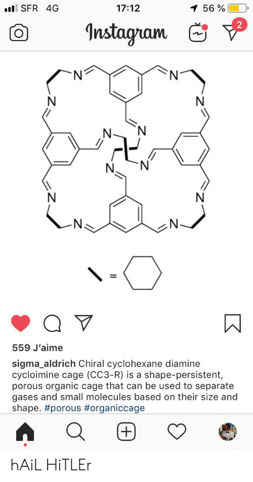 Instagram, Hitler, and Sigma: .ll SFR 4G  17:12  1 56%  Instagram  N  N  N  N  N  N  559 J'aime  sigma_aldrich Chiral cyclohexane diamine  cycloimine cage (CC3-R) is a shape-persistent,  porous organic cage that can be used to separate  gases and small molecules based on their size and  shape. hAiL HiTLEr