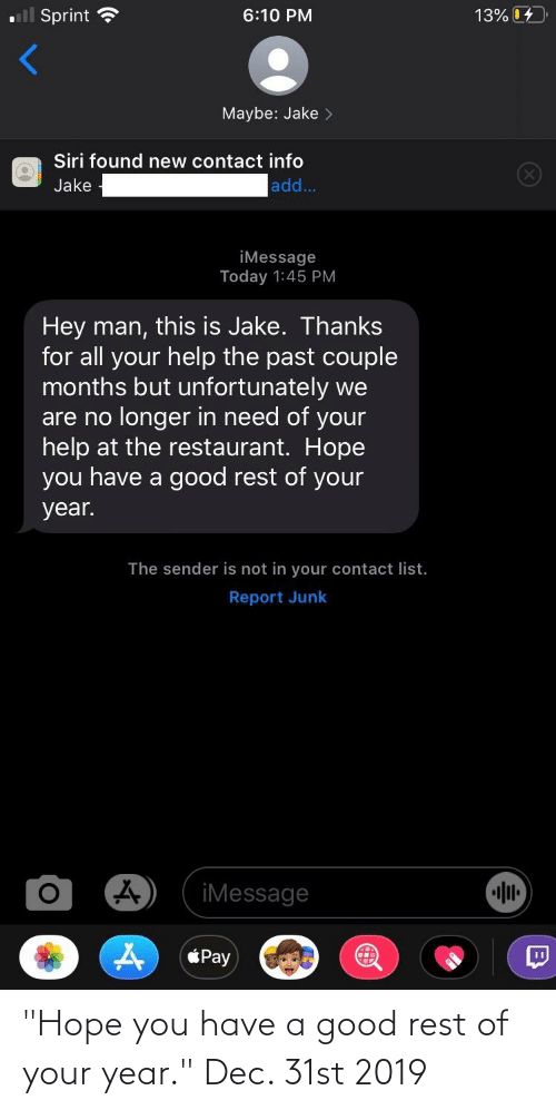 """Siri, Good, and Help: ll Sprint  13% 04  6:10 PM  Maybe: Jake >  Siri found new contact info  ad..  Jake  iMessage  Today 1:45 PM  Hey man, this is Jake. Thanks  for all your help the past couple  months but unfortunately we  are no longer in need of your  help at the restaurant. Hope  you have a good rest of your  year.  The sender is not in your contact list.  Report Junk  iMessage  Pay  (8) """"Hope you have a good rest of your year."""" Dec. 31st 2019"""