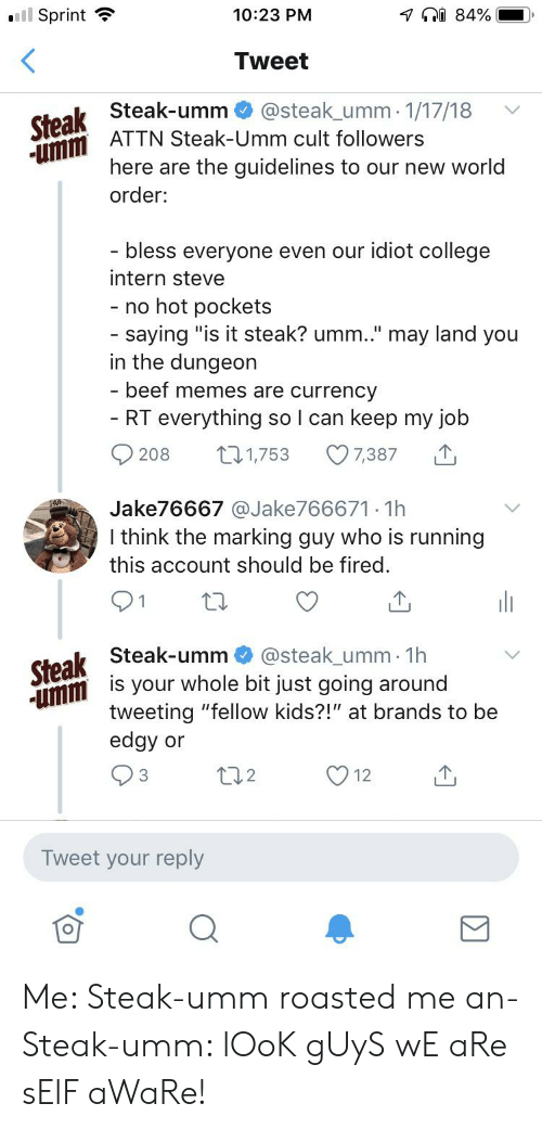 "Beef, College, and Hot Pockets: ll Sprint  7 84%  10:23 PM  Tweet  Steak Steak-umm  umm ATTN Steak-Umm cult followers  @steak_umm1/17/18  here are  the guidelines to our new world  order:  bless everyone even our idiot college  intern steve  - no hot pockets  - saying ""is it steak? umm.."" may land you  in the dungeon  - beef memes are currency  RT everything so I can keep my job  7,387  L1,753  208  Jake76667 @Jake766671. 1h  I think the marking guy who is running  this account should be fired.  Steak Steak-umm @steak_umm 1h  mmis your whole bit just going around  tweeting ""fellow kids?!"" at brands to be  edgy or  22  3  12  Tweet your reply Me: Steak-umm roasted me an- Steak-umm: lOoK gUyS wE aRe sElF aWaRe!"
