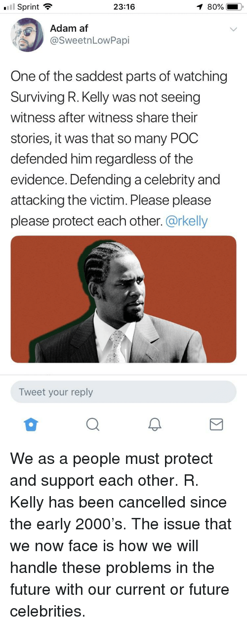 Af, Blackpeopletwitter, and Funny: ll Sprint ?  80%  23:16  Adam af  @SweetnLowPapi  One of the saddest parts of watching  Surviving R. Kelly was not seeing  witness after witness share their  stories, it was that so many POO  defended him regardless of the  evidence. Defending a celebrity and  attacking the victim. Please please  please protect each other. @rkelly  Tweet your reply