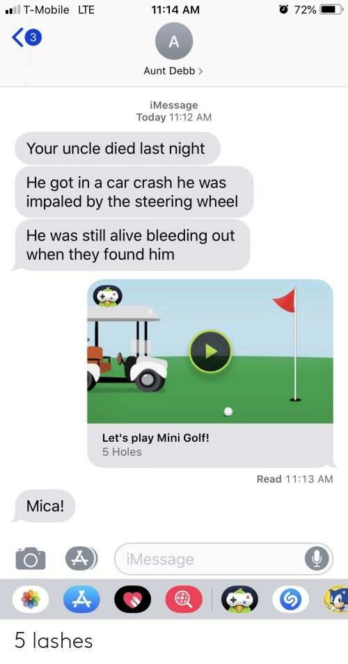 Alive, T-Mobile, and Holes: .ll T-Mobile LTE  11:14 AM  3  iMessage  Today 11:12 AM  Your uncle died last night  He got in a car crash he was  impaled by the steering wheel  He was still alive bleeding out  when they found him  Let's play Mini Golf!  5 Holes  Read 11:13 AM  Mica!  iMessage 5 lashes