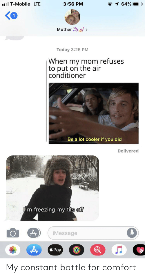 T-Mobile, Tits, and Air Conditioner: ll T-Mobile LTE  3:56 PM  1 64%  Mother  Today 3:25 PM  When my mom refuses  |to put on the air  conditioner  Be a lot cooler if you did  Delivered  m freezing my tits off  iMessage  Pay My constant battle for comfort