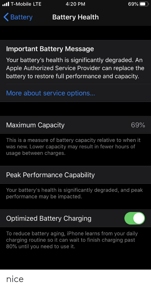 Apple, Iphone, and T-Mobile: ll T-Mobile LTE  4:20 PM  69%  Battery  Battery Health  Important Battery Message  Your battery's health is significantly degraded. An  Apple Authorized Service Provider can  replace the  battery to restore full performance and capacity.  More about service op  ..  Maximum Capacity  69%  This is a measure of battery capacity relative to when it  was new. Lower capacity may result in fewer hours of  usage between charges.  Peak Performance Capability  Your battery's health is significantly degraded, and peak  performance may be impacted.  Optimized Battery Charging  To reduce battery aging, iPhone learns from your daily  charging routine so it can wait to finish charging past  80% until you need to use it. nice