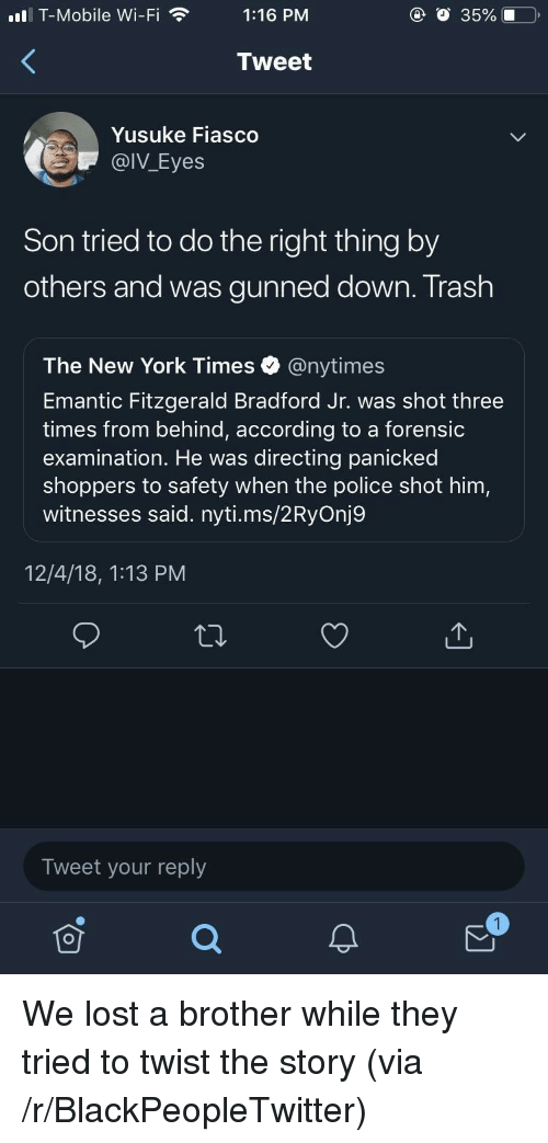 Blackpeopletwitter, New York, and Police: ll T-Mobile Wi-Fi1:16 PM  @ O 35%.0  Tweet  Yusuke Fiasco  @IV_Eyes  Son tried to do the right thing by  others and was gunned down. Trash  The New York Times @nytimes  Emantic Fitzgerald Bradford Jr. was shot three  times from behind, according to a forensic  examination. He was directing panicked  shoppers to safety when the police shot him,  witnesses said. nyti.ms/2RyOnj9  12/4/18, 1:13 PM  Tweet your reply We lost a brother while they tried to twist the story (via /r/BlackPeopleTwitter)