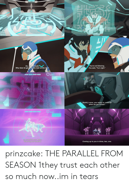 """Target, Tumblr, and Blog: ll teach you  thet  trust  You're not listening  -You said, """"Turn right.""""  Oh, no. Not Keith.  Why does he get  the man on the mic?   [Keith] Lance, you ready to cover us  when we get inside?  Lance] Got you, Keith  Scanning for hostiles  Coming up to you in three, two, one prinzcake:  THE PARALLEL FROM SEASON 1they trust each other so much now..im in tears"""