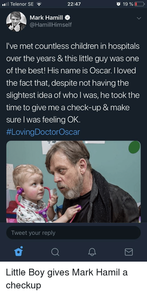 Children, Mark Hamill, and Best: ll Telenor SE  22:47  o 19 %  Mark Hamill  @HamillHimself  I've met countless children in hospitals  over the years & this little guy was one  of the best! His name is Oscar. I loved  the fact that, despite not having the  slightest idea of who l was, he took the  time to give me a check-up & make  sure I was feeling OK.  #LovingDoctorOscar  Tweet your reply Little Boy gives Mark Hamil a checkup