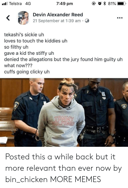 Dank, Memes, and Target: ll Telstra 4G  7:49 pm  Devin Alexander Reed  21 September at 1:39 am  tekashi's sickie uh  loves to touch the kiddies uh  so filthy uh  gave a kid the stiffy uh  s but the jury found him guity uh  what now???  cuffs going clicky uh  TOMMY Posted this a while back but it more relevant than ever now by bin_chicken MORE MEMES