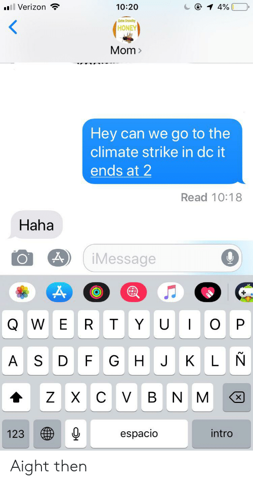 Verizon, Texts, and Mom: ll Verizon  @ 1 4%  10:20  Etre Crunch  HONEY  Mom>  Hey can we go to the  climate strike in dc it  ends at 2  Read 10:18  Haha  iMessage  D  QWE  YU  O P  RT  KLN  ASD  F GHJ  ZXC V BNM  espacio  intro  123 Aight then
