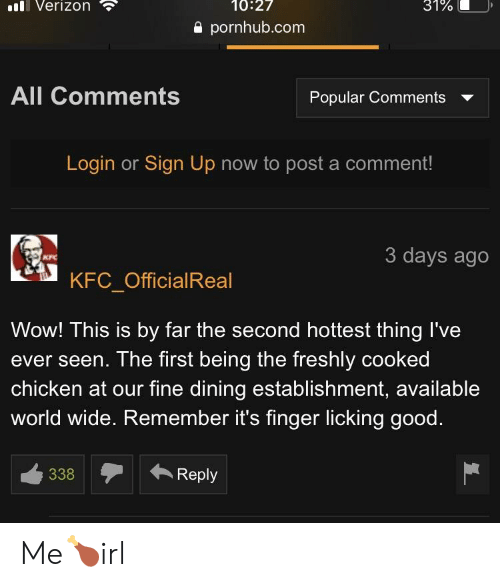 Kfc, Pornhub, and Verizon: ll Verizon  10:27  31%  e pornhub.com  All Comments  Popular Comments  Login or Sign Up now to post a comment!  3 days ago  KFC  C KFC OfficialReal  Wow! This is by far the second hottest thing I've  ever seen. The first being the freshly cooked  chicken at our fine dining establishment, available  world wide. Remember it's finger licking good  338  ← Reply Me🍗irl