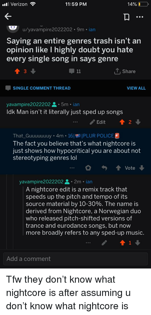 Lol, Music, and Police: .ll Verizon  11:59 PM  14% (1-0,  u/yavampire 2022202 9m ian  Saying an entire genres trash isn't an  opinion like lI highly doubt you hate  every single song in says genre  3  T.Share  -SINGLE COMMENT THREAD  VIEW ALL  yavampire2022202 . 5m . ian  ldk Man isn't it literally just sped up songs  Edit2  That_Guuuuuuuy 4m 16PLUR POLICE  The fact you believe that's what nightcore is  just shows how hypocritical you are about not  stereotyping genres lol  Vote  yavampire2022202. 2m ian  A nightcore edit is a remix track that  speeds up the pitch and tempo of its  source material by 10-30%. The name is  derived from Nightcore, a Norwegian duo  who released pitch-shifted versions of  trance and eurodance songs, but now  more broadly refers to any sped-up music  Add a comment
