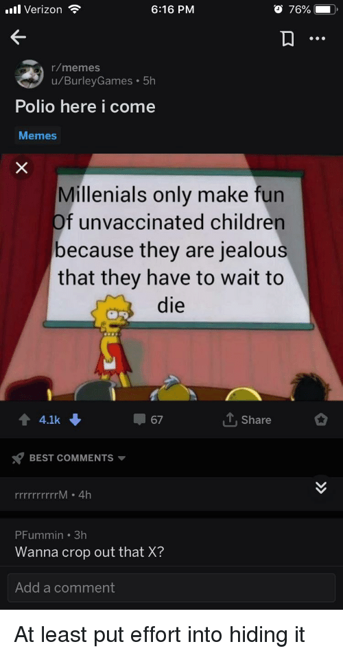Children, Jealous, and Memes: ll Verizon  6:16 PM  r/memes  u/BurleyGames 5h  PoliO here I Come  Memes  Millenials only make fun  f unvaccinated children  because they are jealous  that they have to wait to  die  + 4.1k  67  T.Share  BEST COMMENTS ▼  rrrrrrM . 4Hh  PFummin 3h  Wanna crop out that X?  Add a comment