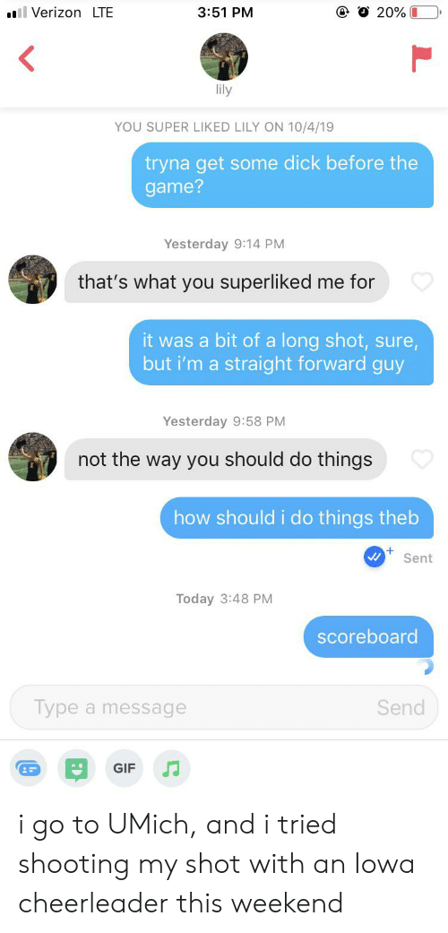 Gif, The Game, and Verizon: ll Verizon LTE  20% O  3:51 PM  lily  YOU SUPER LIKED LILY ON 10/4/19  tryna get some dick before the  game?  Yesterday 9:14 PM  that's what you superliked me for  it was a bit of a long shot, sure,  but i'm a straight forward guy  Yesterday 9:58 PM  not the way you should do things  how should i do things theb  Sent  Today 3:48 PM  scoreboard  Type a message  Send  GIF i go to UMich, and i tried shooting my shot with an Iowa cheerleader this weekend