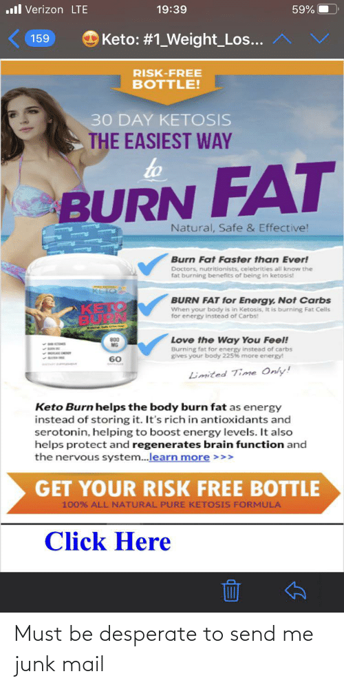 Click, Desperate, and Energy: .ll Verizon LTE  59%  19:39  O Keto: #1_Weight_Los...  159  RISK-FREE  BOTTLE!  30 DAY KETOSIS  THE EASIEST WAY  to  BURN FAT  Natural, Safe & Effective!  Burn Fat Faster than Ever!  Doctors, nutritionists, celebrities all know the  fat burning benefits of being in ketosis!  KETOS  BURN FAT for Energy, Not Carbs  When your body is in Ketosis, It is burning Fat Cells  for energy instead of Carbs!  Love the Way You Feel!  Burning fat for energy instead of carbs  gives your body 225% more energy!  800  MG  60  Limited Time Only!  Keto Burn helps the body burn fat as energy  instead of storing it. It's rich in antioxidants and  serotonin, helping to boost energy levels. It also  helps protect and regenerates brain function and  the nervous system.learn more >>>  GET YOUR RISK FREE BOTTLE  100% ALL NATURAL PURE KETOSIS FORMULA  Click Here Must be desperate to send me junk mail