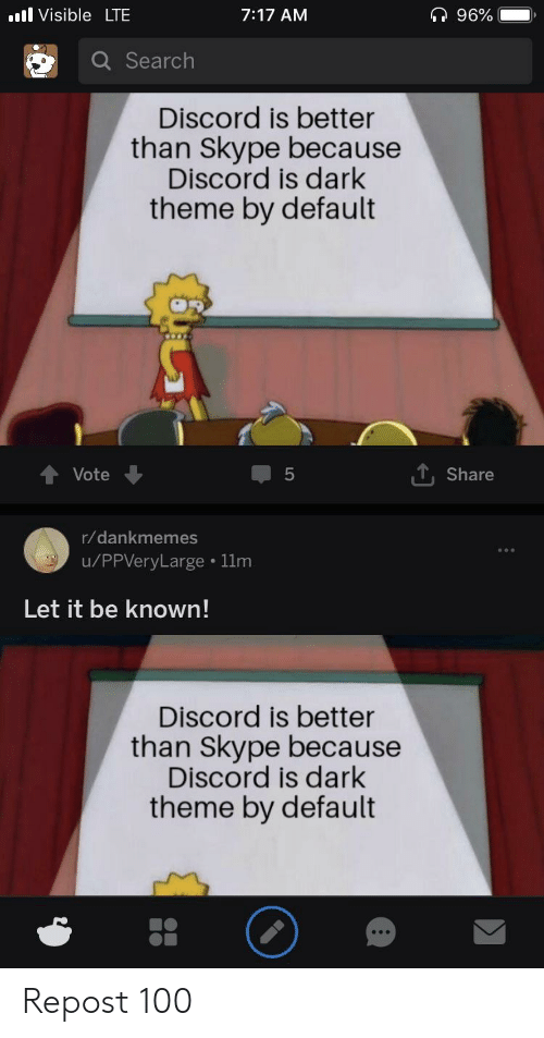Search, Skype, and Dark: ll Visible LTE  7:17 AM  a Search  Discord is better  than Skype because  Discord is dark  theme by default  Vote  5  1. Share  r/dankmemes  u/PPVeryLarge 11m  Let it be known!  Discord is better  than Skype because  Discord is dark  theme by default Repost 100