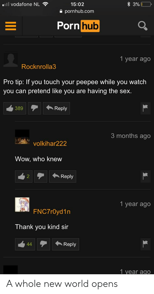 Pornhub, Sex, and Wow: ll vodafone NL  15:02  e pornhub.com  Porn huo  1 year ago  Rocknrolla3  Pro tip: If you touch your peepee while you watch  you can pretend like you are having the sex.  389Reply  3 months ago  volkihar222  Wow, who knew  2Repy  1 year ago  FNC7r0yd1n  Thank you kind sir  44Reply  1 year ago A whole new world opens