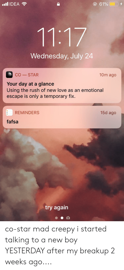 Creepy, Fafsa, and Love: llIDEA  @ 61%  4  11:17  Wednesday, July 24  10m ago  CO STAR  Your day at a glance  Using the rush of new love as an emotional  escape is only a temporary fix.  15d ago  REMINDERS  fafsa  try again co-star mad creepy i started talking to a new boy YESTERDAY after my breakup 2 weeks ago....