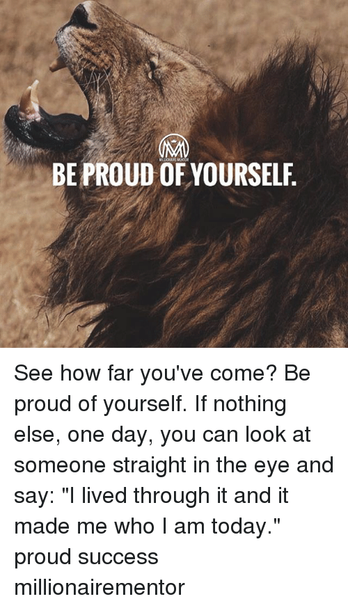"""Memes, Today, and Proud: LLIONAIRE MENTOR  BE PROUD OF YOURSELF See how far you've come? Be proud of yourself. If nothing else, one day, you can look at someone straight in the eye and say: """"I lived through it and it made me who I am today."""" proud success millionairementor"""