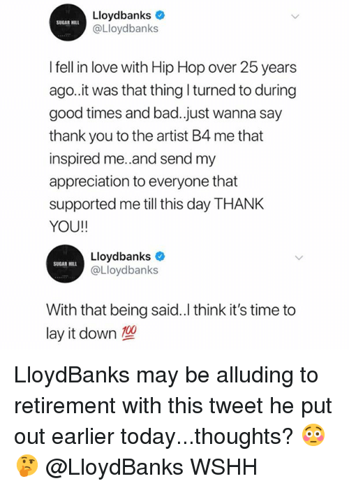 Anaconda, Bad, and Love: Lloydbanks  @Lloydbanks  SUGAR HILL  l fell in love with Hip Hop over 25 years  ago.it was that thing turned to during  good times and bad.just wanna say  thank you to the artist B4 me that  inspired me.and send my  appreciation to everyone that  supported me till this day THANK  YOU!!  Lloydbanks  @Lloydbanks  SUGAR HILL  With that being said.l think it's time to  lay it down  100 LloydBanks may be alluding to retirement with this tweet he put out earlier today...thoughts? 😳🤔 @LloydBanks WSHH