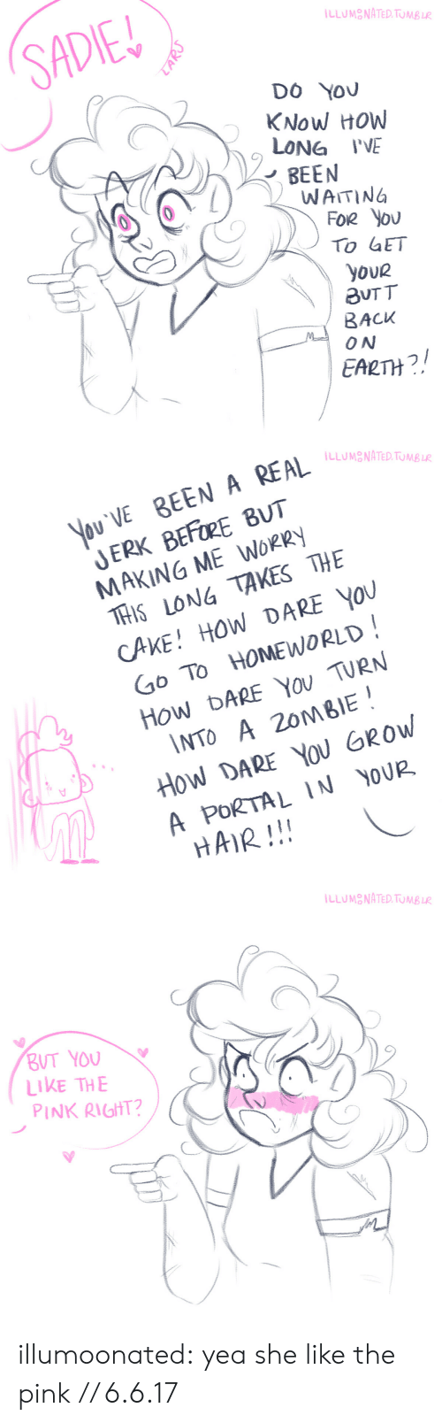 Tumblr, Blog, and Cake: LLUMONATED. TUMB LR  SADIE  DO YOU  KNow HOW  LONG I'VE  BEEN  WAITING  FOR You  To GET  youR  aUT T  BACK  ON  EALTH?  LARJ   You VE BEEN A REAL  JERK BEFORE BUT  MAKING ME WORRY  THIS LONG TAKES THE  CAKE! HOW DARE YOU  Go To HOMEWORLD  How DARE You TURN  \NTO A 20MBIE  How DARE YOu GROW  ILLUMONATED. TUMB LR  A PORTAL IN YOUR  HAIR!!!   ILLUMONATED. TUMB LR  BUT YOU  LIKE THE  PINK RIGHT? illumoonated:  yea she like the pink // 6.6.17