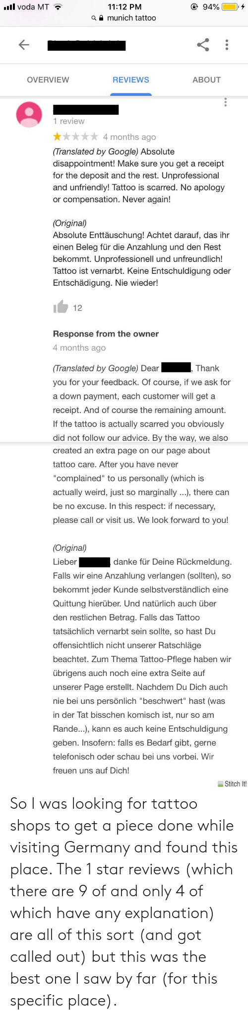 """Advice, Google, and Respect: llvoda MT  11:12 PM  munich tattoo  94%.  a  OVERVIEW  REVIEWS  ABOUT  1 review  * 4 months ago  (Translated by Google) Absolute  disappointment! Make sure you get a receipt  for the deposit and the rest. Unprofessional  and unfriendly! Tattoo is scarred. No apology  or compensation. Never again!  (Original)  Absolute Enttäuschung! Achtet darauf, das ihr  einen Beleg für die Anzahlung und den Rest  bekommt. Unprofessionell und unfreundlich!  Tattoo ist vernarbt. Keine Entschuldigung oder  Entschädigung. Nie wieder!  Response from the owner  4 months ago  Translated by Google) Dear Thank  you for your feedback. Of course, if we ask for  a down payment, each customer will get a  receipt. And of course the remaining amount.  If the tattoo is actually scarred you obviously  did not follow our advice. By the way, we also  created an extra page on our page about  tattoo care. After you have never  """"complained"""" to us personally (which is  actually weird, just so marginally ...), there can  be no excuse. In this respect: if necessary,  please call or visit us. We look forward to you!  Original)  Lieber  Falls wir eine Anzahlung verlangen (sollten), so  bekommt jeder Kunde selbstverstandlich eine  Quittung hierüber. Und natürlich auch über  den restlichen Betrag. Falls das Tattoo  tatsächlich vernarbt sein sollte, so hast Du  offensichtlich nicht unserer Ratschläge  beachtet. Zum Thema Tattoo-Pflege haben wir  übrigens auch noch eine extra Seite auf  unserer Page erstellt. Nachdem Du Dich auch  nie bei uns persönlich """"beschwert"""" hast (was  in der Tat bisschen komisch ist, nur so am  Rande...), kann es auch keine Entschuldigung  geben. Insofern: falls es Bedarf gibt, gerne  telefonisch oder schau bei uns vorbei. Wir  freuen uns auf Dich!  danke für Deine Rückmeldung  Stitch It! So I was looking for tattoo shops to get a piece done while visiting Germany and found this place. The 1 star reviews (which there are 9 of and only 4 of which have any exp"""