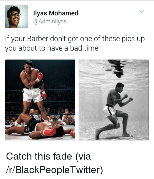 Bad, Barber, and Blackpeopletwitter: llyas Mohamed  @Adminllyas  If your Barber don't got one of these pics up  you about to have a bad time <p>Catch this fade (via /r/BlackPeopleTwitter)</p>
