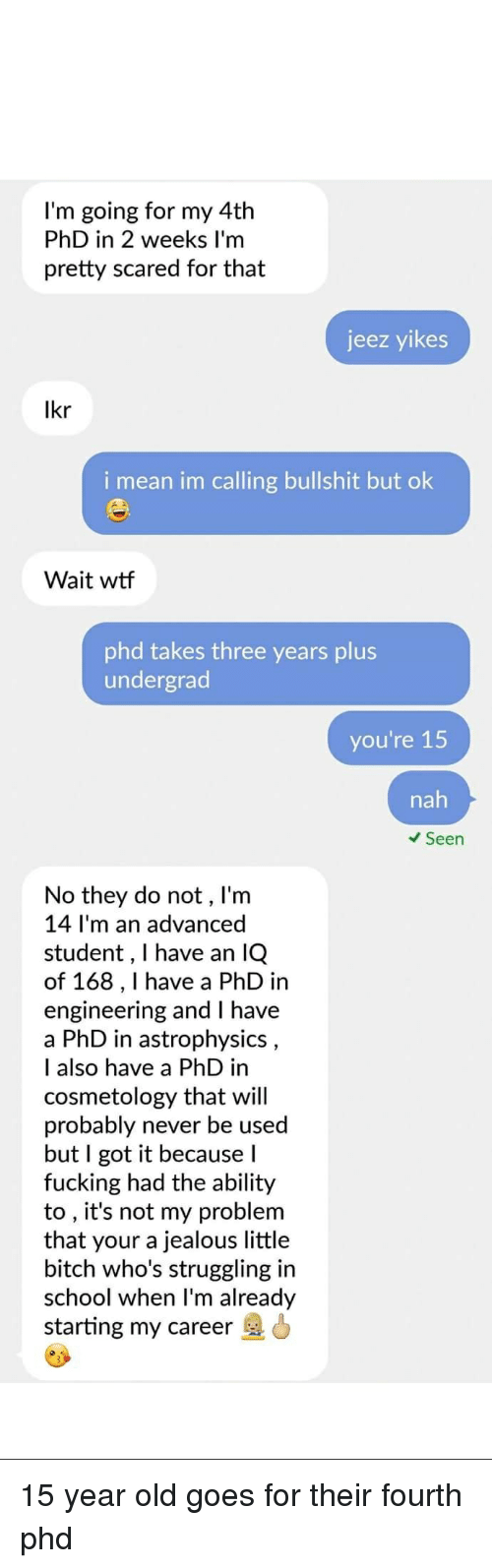 Bitch, Fucking, and Jealous: l'm going for my 4th  PhD in 2 weeks I'm  pretty scared for that  jeez yikes  i mean im calling bullshit but ok  Wait wtf  phd takes three years plus  undergrad  you're 15  nah  Seen  No they do not, I'm  14 I'm an advanced  student, I have an lQ  of 168,1I have a PhD in  engineering and I have  a PhD in astrophysics  I also have a PhD in  cosmetology that will  probably never be used  but I got it because l  fucking had the ability  to , it's not my problem  that your a jealous little  bitch who's struggling in  school when l'm already  starting my career