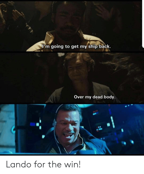 Back, Ship, and For: l'm going to get my ship back.  Over my dead body. Lando for the win!