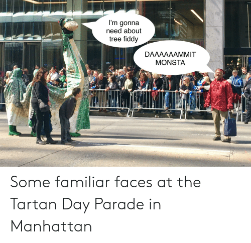 Funny, Manhattan, and Tree: l'm gonna  need about  tree fiddy  DAAAAAAMMIT  MONSTA Some familiar faces at the Tartan Day Parade in Manhattan