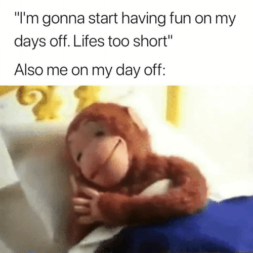 """Too Short, Fun, and Day: """"l'm gonna start having fun on my  days off. Lifes too short""""  Also me on my day off"""