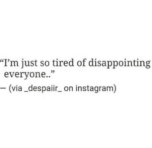 "Instagram, Via, and Tired: ""l'm just so tired of disappointing  everyone..""  5  (via_despaiir_ on instagram)"