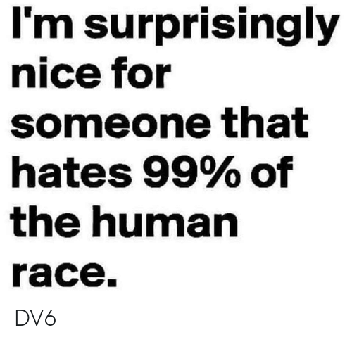 Memes, Race, and Nice: l'm surprisingly  nice for  someone that  hates 99% of  the human  race. DV6