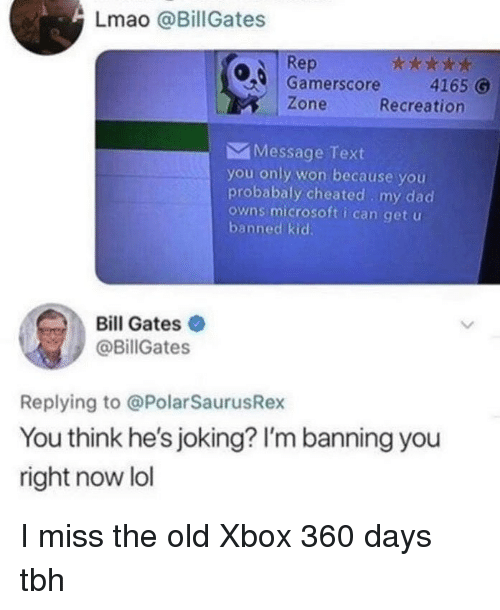 Bill Gates, Dad, and Lmao: Lmao @BillGates  Rep  0,6 | Gamerscore 4165  Recreation  Zone  Message Text  you only won because you  probabaly cheated. my dad  owns microsoft i can get u  banned kid  Bill Gates  @BillGates  Replying to @PolarSaurusRex  You think he's joking? I'm banning you  right now lol I miss the old Xbox 360 days tbh