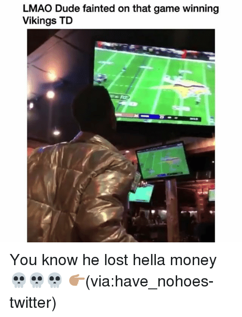 Dude, Funny, and Lmao: LMAO Dude fainted on that game winning  Vikings TD You know he lost hella money 💀💀💀 👉🏽(via:have_nohoes-twitter)