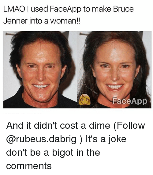 Bruce Jenner, Lmao, and Memes: LMAO I used FaceApp to make Bruce  Jenner into a woman!!  Face App And it didn't cost a dime (Follow @rubeus.dabrig ) It's a joke don't be a bigot in the comments