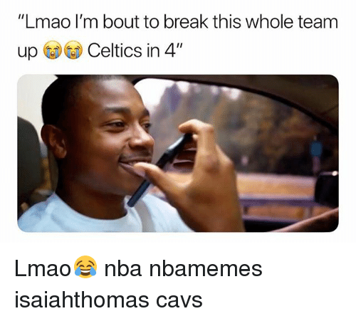 "Basketball, Cavs, and Lmao: ""Lmao I'm bout to break this whole team  up Celtics in 4"" Lmao😂 nba nbamemes isaiahthomas cavs"