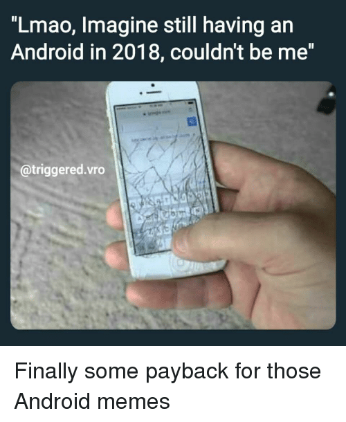 Lmao Imagine Still Having an Android in 2018 Couldn't Be Me