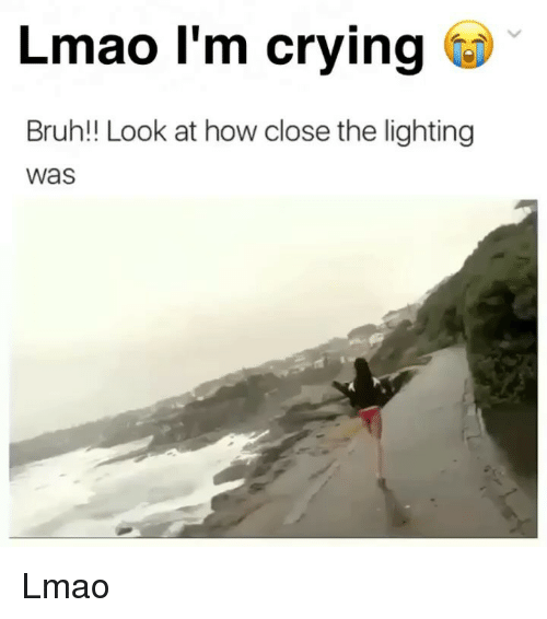 Bruh, Crying, and Lmao: Lmao l'm crying  Bruh!! Look at how close the lighting  Was Lmao